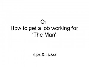 Or How to get a job working for the Man